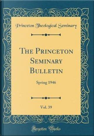 The Princeton Seminary Bulletin, Vol. 39 by Princeton Theological Seminary