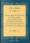 P. Rami, Regii Eloquentiæ Et Philosophiæ Professoris, Liber De Moribus Veterum Gallorum, Ad Carolum Lotharingum, Cardinalem (Classic Reprint) by Petrus Ramus