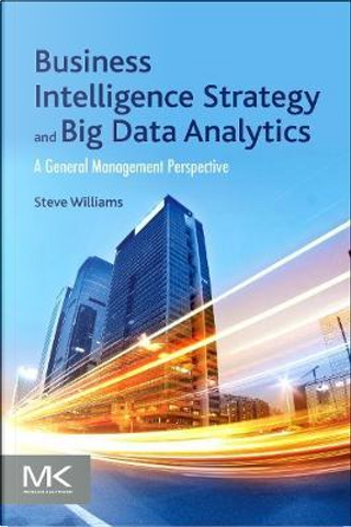 Business Intelligence Strategy and Big Data Analytics by Steve Williams