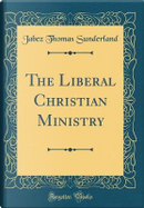 The Liberal Christian Ministry (Classic Reprint) by Jabez Thomas Sunderland