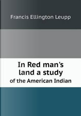 In Red Man's Land a Study of the American Indian by Francis Ellington Leupp