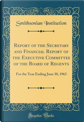 Report of the Secretary and Financial Report of the Executive Committee of the Board of Regents by Smithsonian Institution