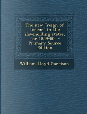 The New Reign of Terror in the Slaveholding States, for 1859-60 by William Lloyd Garrison