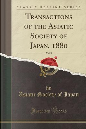 Transactions of the Asiatic Society of Japan, 1880, Vol. 8 (Classic Reprint) by Asiatic Society Of Japan