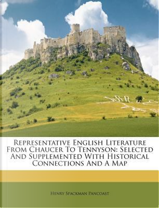 Representative English Literature from Chaucer to Tennyson by Henry Spackman Pancoast