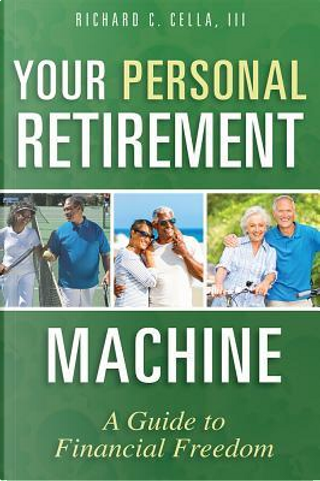 Your Personal Retirement Machine by Richard C., III Cella