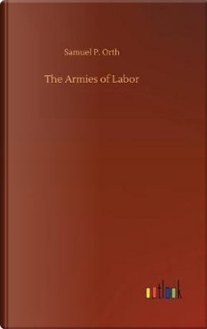 The Armies of Labor by Samuel P. Orth