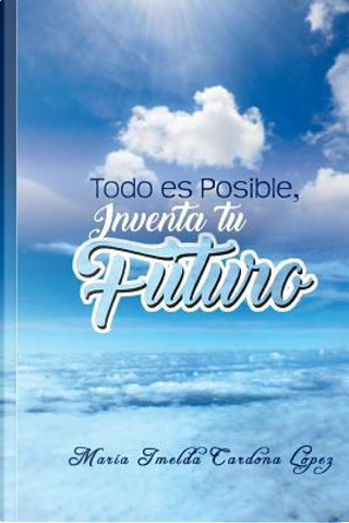 Todo es Posible, Inventa tu Futuro by Maria Imelda Cardona Lopez