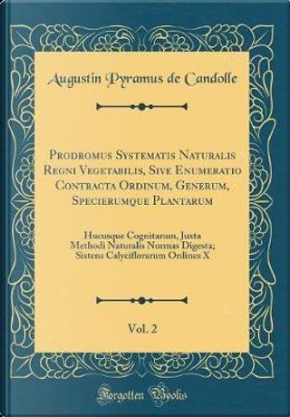 Prodromus Systematis Naturalis Regni Vegetabilis, Sive Enumeratio Contracta Ordinum, Generum, Specierumque Plantarum, Vol. 2 by Augustin Pyramus De Candolle