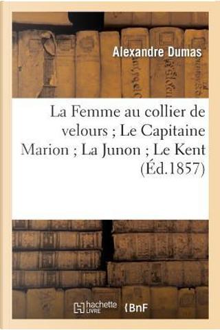 La Femme au Collier de Velours ; le Capitaine Marion ; la Junon ; le Kent by Dumas a