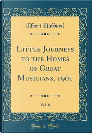 Little Journeys to the Homes of Great Musicians, 1901, Vol. 8 (Classic Reprint) by Elbert Hubbard
