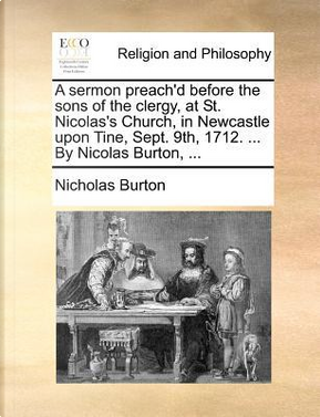 A Sermon Preach'd Before the Sons of the Clergy, at St. Nicolas's Church, in Newcastle Upon Tine, Sept. 9th, 1712. ... by Nicolas Burton, ... by Nicholas Burton