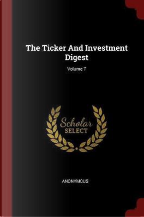 The Ticker and Investment Digest; Volume 7 by ANONYMOUS