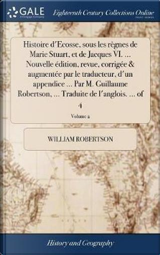 Histoire d'Ecosse, Sous Les R�gnes de Marie Stuart, Et de Jacques VI. ... Nouvelle �dition, Revue, Corrig�e & Augment�e Par Le Traducteur, ... ... Traduite de l'Anglois. ... of 4; Volume 2 by William Robertson
