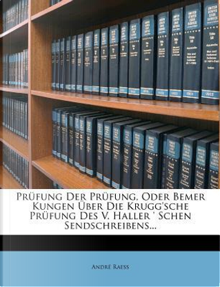 Prufung Der Prufung, Oder Bemer Kungen Uber Die Krugg'sche Prufung Des V. Haller ' Schen Sendschreibens... by Andre Raess