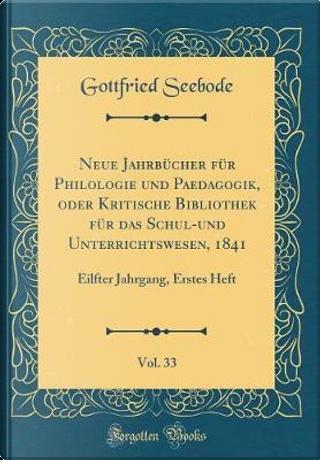 Neue Jahrbücher Für Philologie Und Paedagogik, Oder Kritische Bibliothek Für Das Schul-Und Unterrichtswesen, 1841, Vol. 33 by Gottfried Seebode