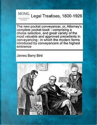 The New Pocket Conveyancer, Or, Attorney's Complete Pocket-Book by James Barry Bird