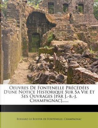 Oeuvres de Fontenelle Precedees D'Une Notice Historique Sur Sa Vie Et Ses Ouvrages [Par J.-B.-J. Champagnac]...... by Champagnac