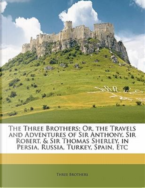 The Three Brothers; Or, the Travels and Adventures of Sir Anthony, Sir Robert, Sir Thomas Sherley, in Persia, Russia, Turkey, Spain, Etc by Three Brothers