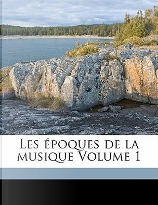 Les Epoques de La Musique Volume 1 by Camille Bellaigue