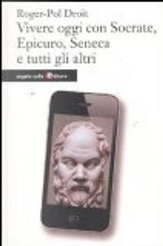 Vivere oggi con Socrate, Epicuro, Seneca e tutti gli altri by Roger-Pol Droit