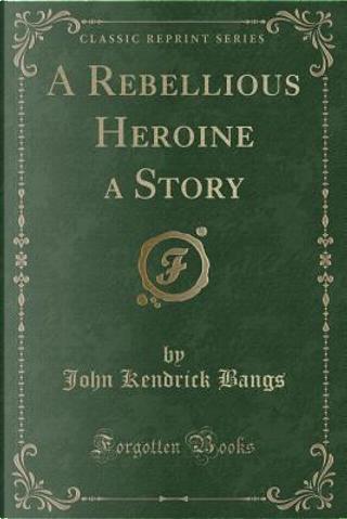 A Rebellious Heroine a Story (Classic Reprint) by John Kendrick Bangs