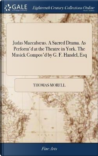 Judas Maccab�us. a Sacred Drama. as Perform'd at the Theatre in York. the Musick Compos'd by G. F. Handel, Esq by Thomas Morell