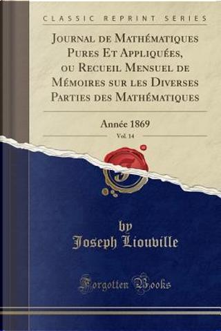 Journal de Mathématiques Pures Et Appliquées, ou Recueil Mensuel de Mémoires sur les Diverses Parties des Mathématiques, Vol. 14 by Joseph Liouville
