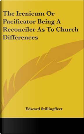 Irenicum Or Pacificator Being a Reconciler As to Church Diff by Edward Stillingfleet