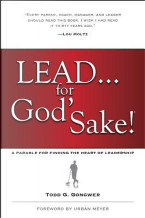 Lead . . . for God's Sake! by Todd G. Gongwer
