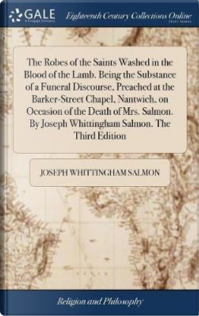 The Robes of the Saints Washed in the Blood of the Lamb. Being the Substance of a Funeral Discourse, Preached at the Barker-Street Chapel, Nantwich, ... Joseph Whittingham Salmon. the Third Edition by Joseph Whittingham Salmon