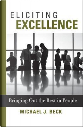 Eliciting Excellence by Michael J. Beck