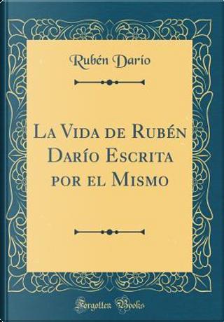 La Vida de Rubén Darío Escrita por el Mismo (Classic Reprint) by Rubén Darío