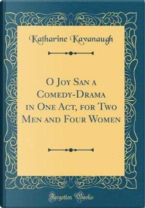 O Joy San a Comedy-Drama in One Act, for Two Men and Four Women (Classic Reprint) by Katharine Kavanaugh