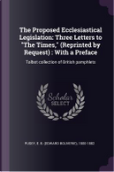The Proposed Ecclesiastical Legislation by Edward Bouverie Pusey