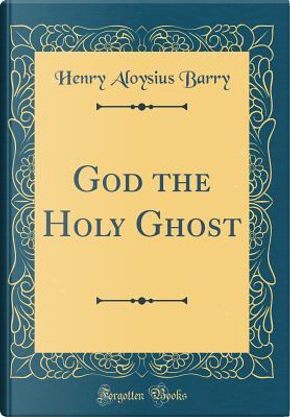God the Holy Ghost (Classic Reprint) by Henry Aloysius Barry
