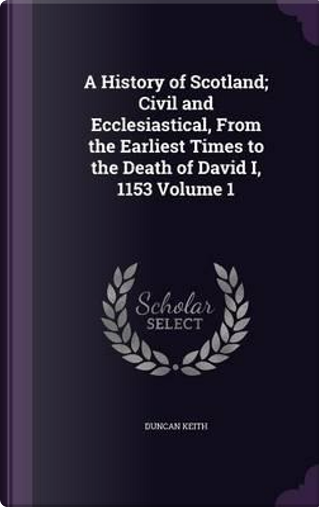 A History of Scotland; Civil and Ecclesiastical, from the Earliest Times to the Death of David I, 1153 Volume 1 by Duncan Keith