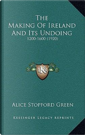 The Making of Ireland and Its Undoing by Alice Stopford Green