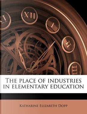 The Place of Industries in Elementary Education by Katharine Elizabeth Dopp
