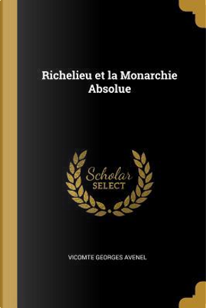Richelieu Et La Monarchie Absolue by Vicomte Georges Avenel