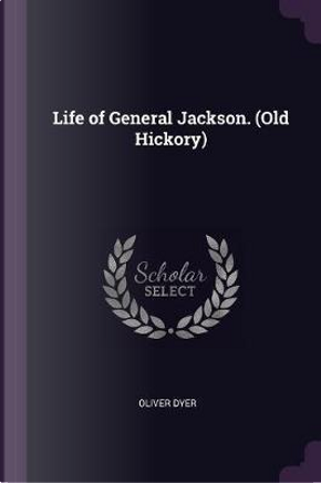 Life of General Jackson. (Old Hickory) by Oliver Dyer
