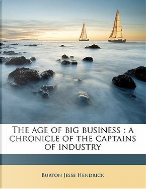 The Age of Big Business by Burton Jesse Hendrick