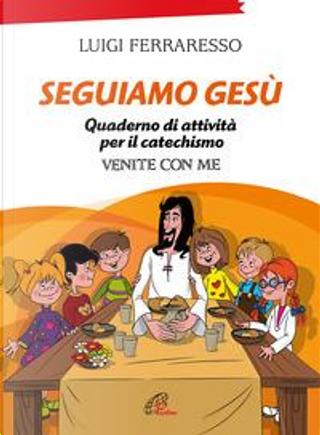 Seguiamo Gesù. Quaderno di attività per il catechismo Cei «Venite con me». Ediz. illustrata by Luigi Ferraresso