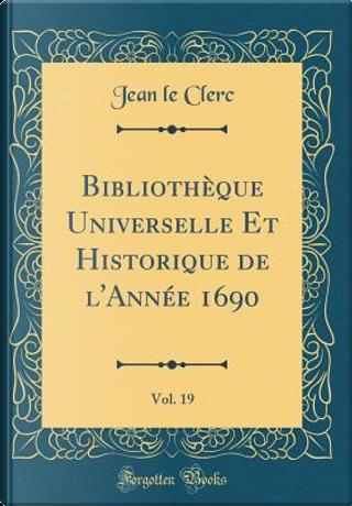 Bibliothèque Universelle Et Historique de l'Année 1690, Vol. 19 (Classic Reprint) by Jean Le Clerc