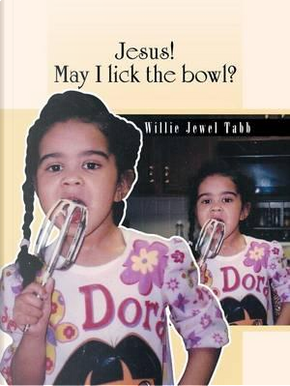 Jesus! May I Lick the Bowl? by Willie Jewel Tabb