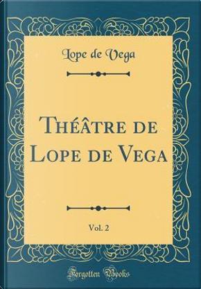 Théâtre de Lope de Vega, Vol. 2 (Classic Reprint) by Lope de Vega