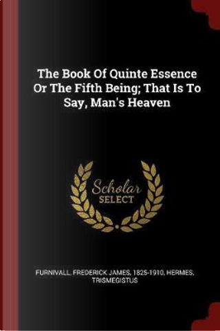 The Book of Quinte Essence or the Fifth Being; That Is to Say, Man's Heaven by Hermes Trismegistus