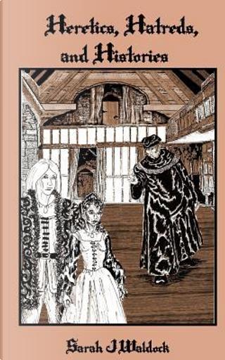 Heretics, Hatreds and Histories by Sarah J. Waldock
