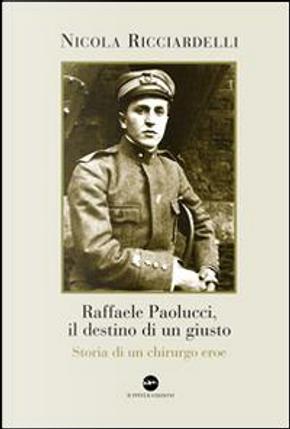 Raffaele Paolucci, il destino di un giusto. Storia di un chirurgo eroe by Nicola Ricciardelli
