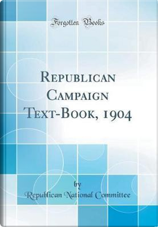 Republican Campaign Text-Book, 1904 (Classic Reprint) by Republican National Committee